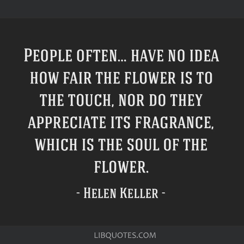 People often... have no idea how fair the flower is to the touch, nor do they appreciate its fragrance, which is the soul of the flower.