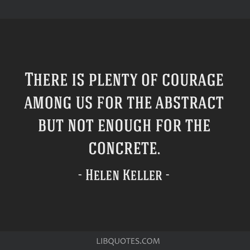 There is plenty of courage among us for the abstract but not enough for the concrete.