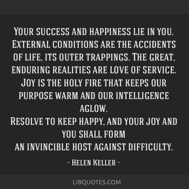 Your success and happiness lie in you. External conditions are the accidents of life, its outer trappings. The great, enduring realities are love of...