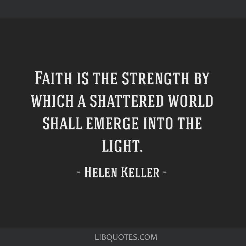 Faith is the strength by which a shattered world shall emerge into the light.