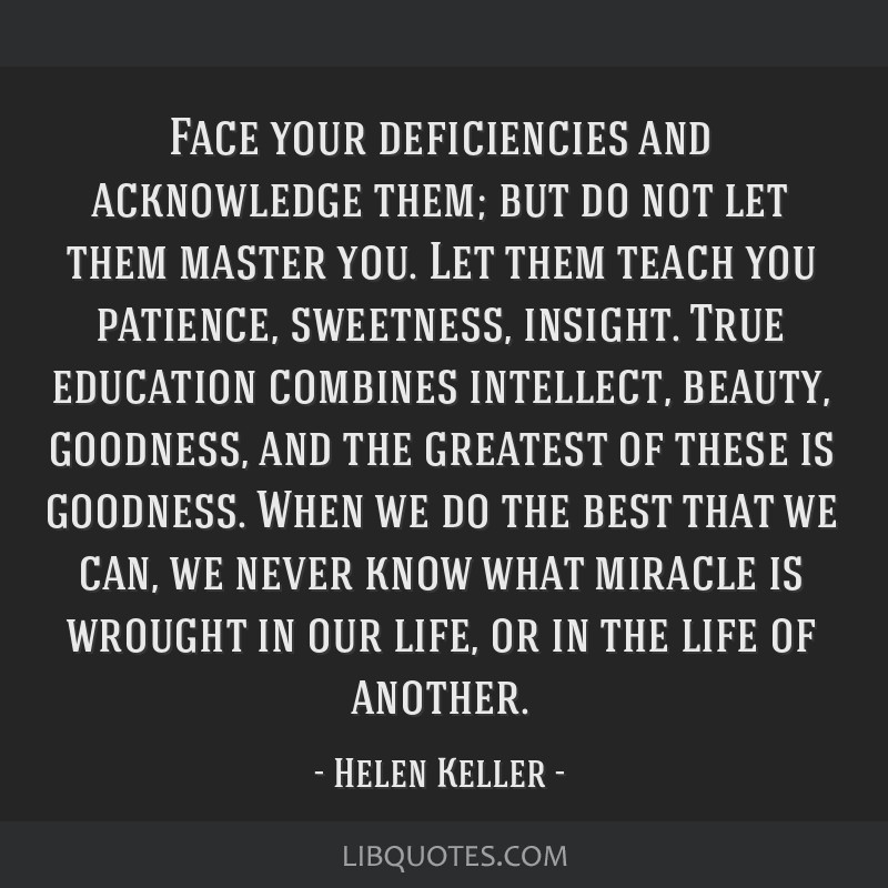 Face your deficiencies and acknowledge them; but do not let them master you. Let them teach you patience, sweetness, insight. True education combines ...