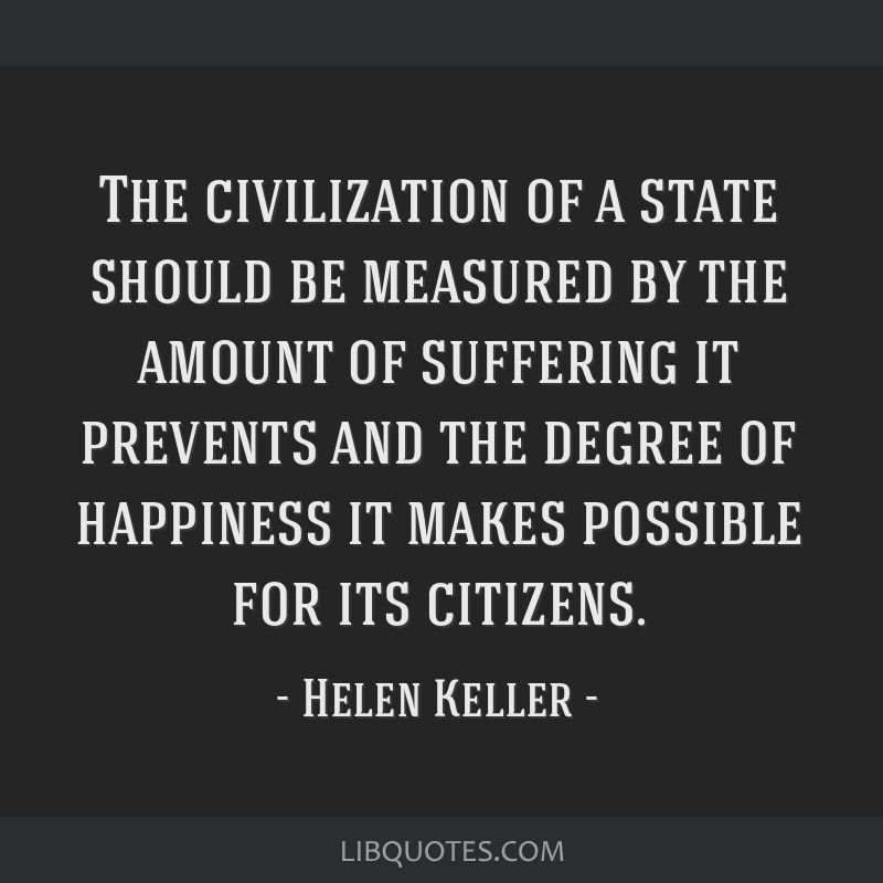 The civilization of a state should be measured by the amount of suffering it prevents and the degree of happiness it makes possible for its citizens.