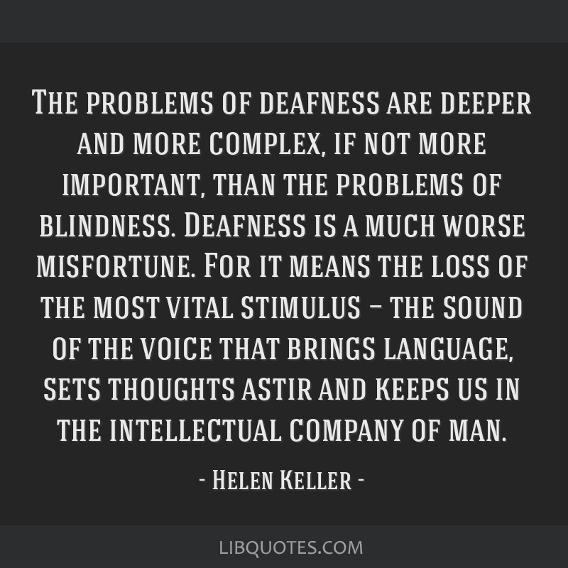 The problems of deafness are deeper and more complex, if not more important, than the problems of blindness. Deafness is a much worse misfortune. For ...