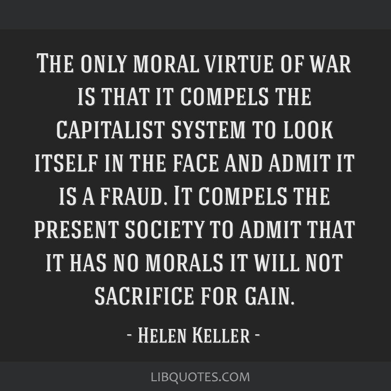 The only moral virtue of war is that it compels the capitalist system to look itself in the face and admit it is a fraud. It compels the present...