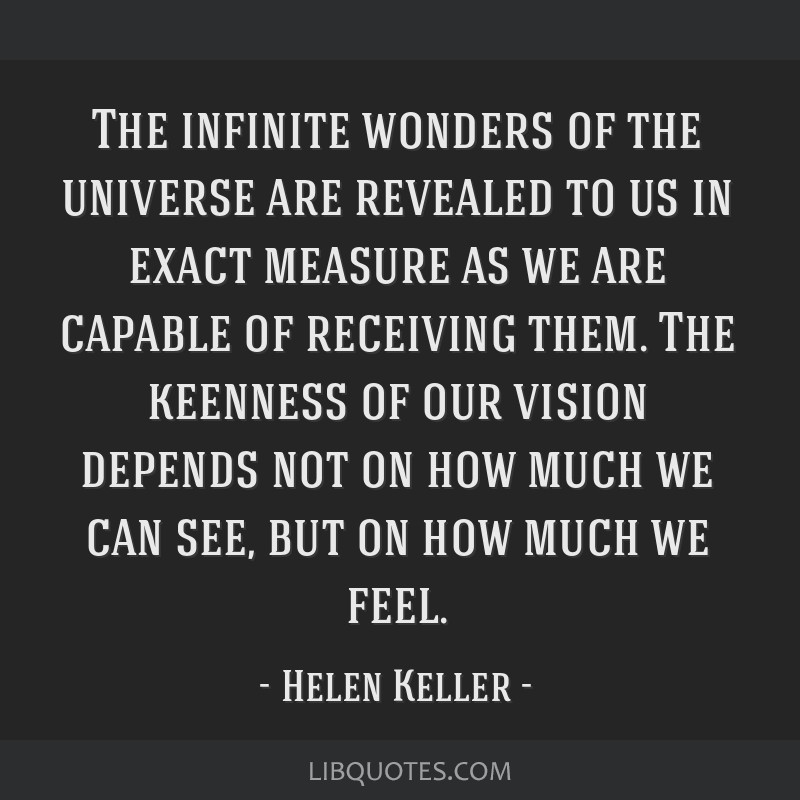 The infinite wonders of the universe are revealed to us in exact measure as we are capable of receiving them. The keenness of our vision depends not...