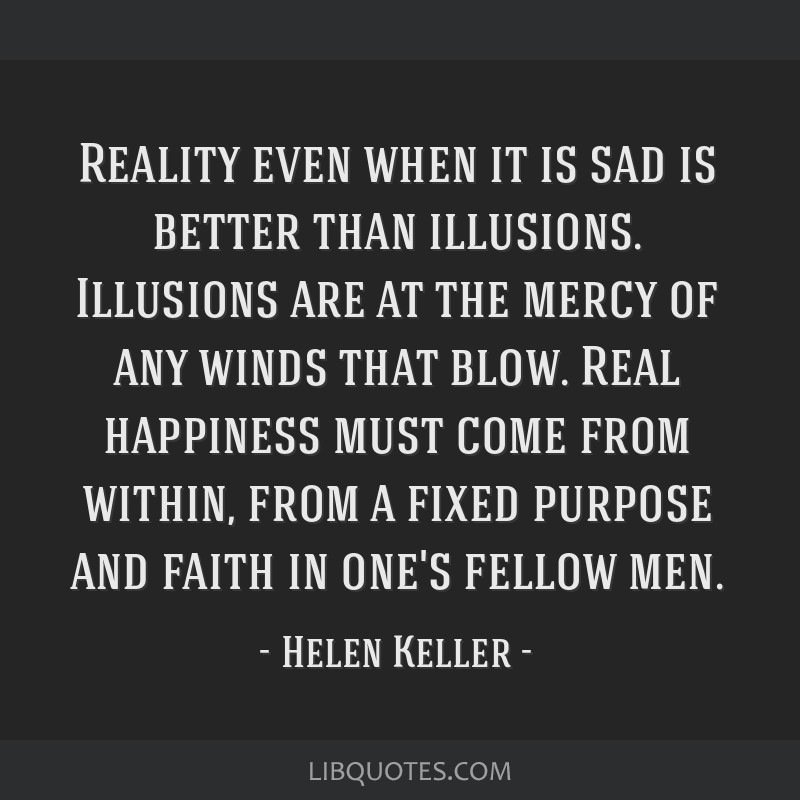Reality even when it is sad is better than illusions. Illusions are at the mercy of any winds that blow. Real happiness must come from within, from a ...