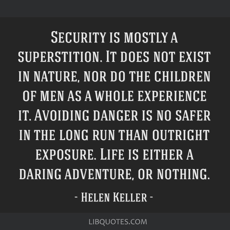 Security is mostly a superstition. It does not exist in nature, nor do the children of men as a whole experience it. Avoiding danger is no safer in...