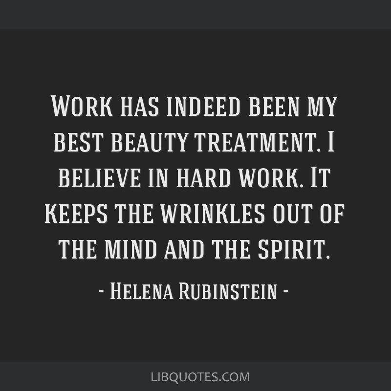 Work has indeed been my best beauty treatment. I believe in hard work. It keeps the wrinkles out of the mind and the spirit.