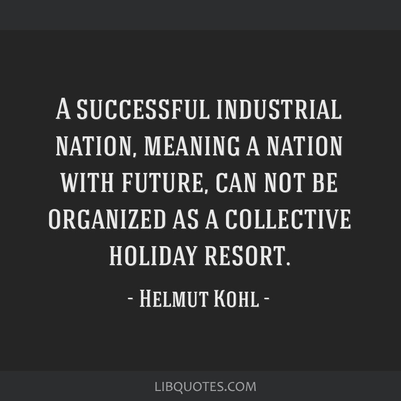 A successful industrial nation, meaning a nation with future, can not be organized as a collective holiday resort.