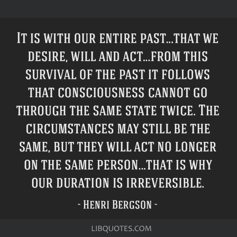 It is with our entire past...that we desire, will and act...from this survival of the past it follows that consciousness cannot go through the same...