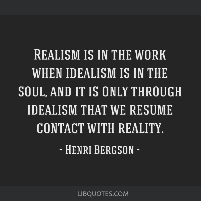 Realism is in the work when idealism is in the soul, and it is only through idealism that we resume contact with reality.
