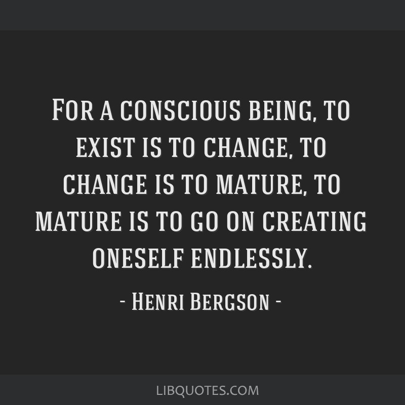 For a conscious being, to exist is to change, to change is to mature, to mature is to go on creating oneself endlessly.