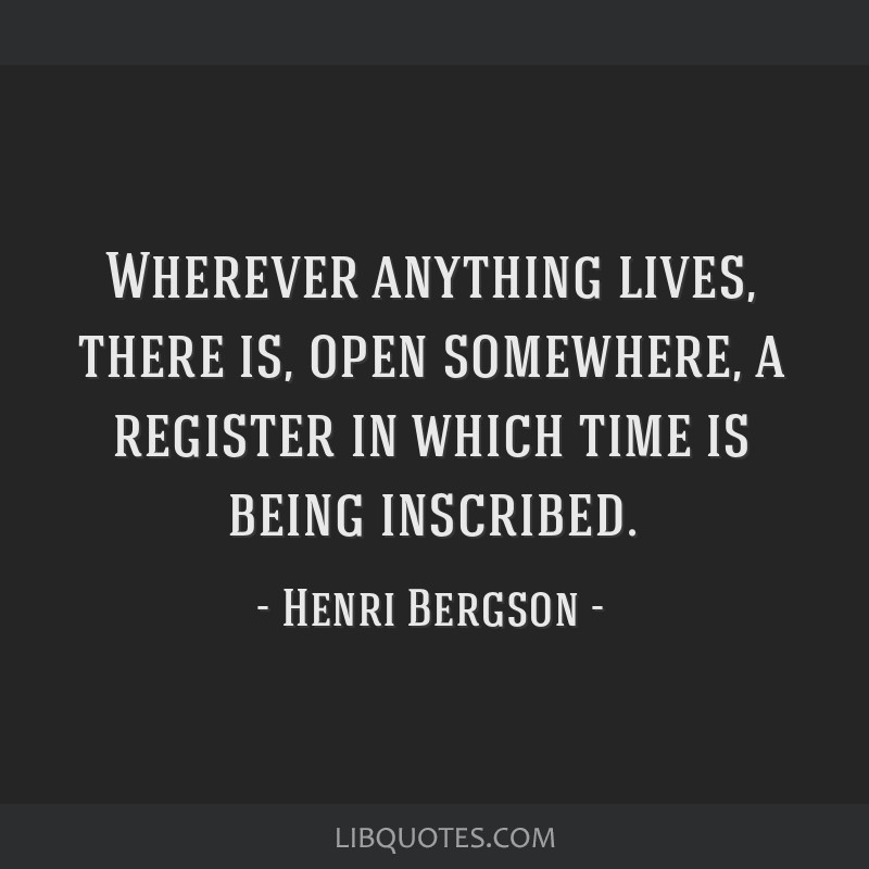 Wherever anything lives, there is, open somewhere, a register in which time is being inscribed.