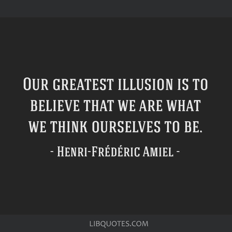 Our greatest illusion is to believe that we are what we think ourselves to be.