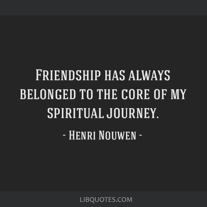 Friendship has always belonged to the core of my spiritual journey.