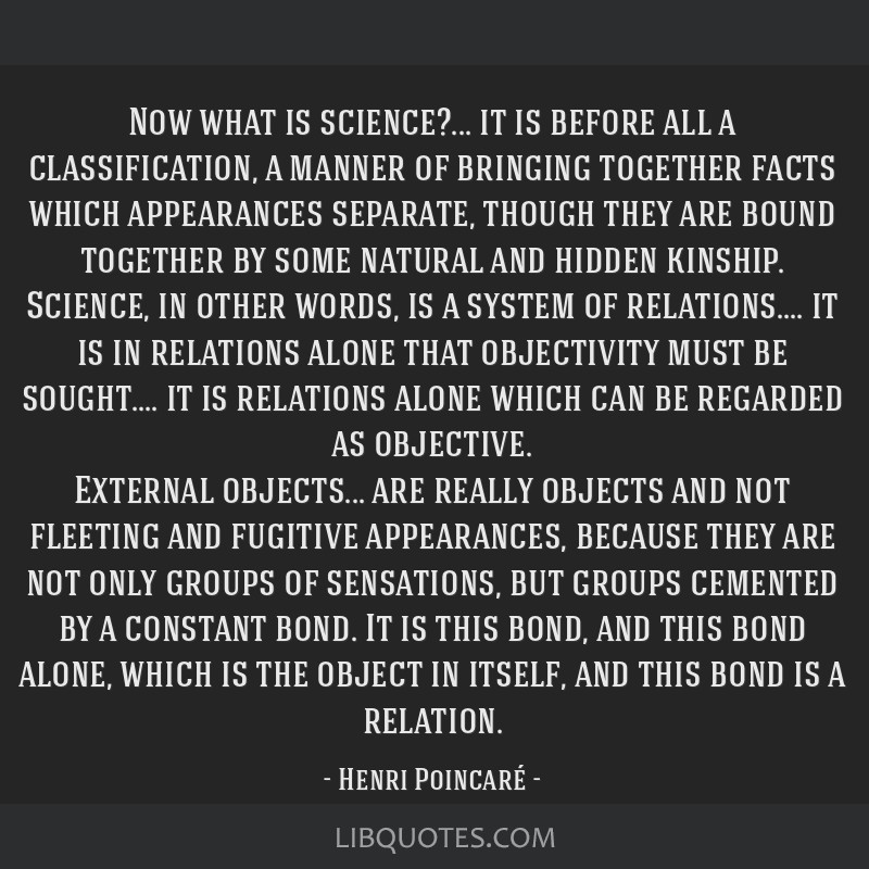 Now what is science?... it is before all a classification, a manner of bringing together facts which appearances separate, though they are bound...