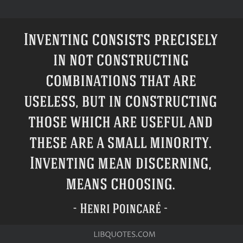 Inventing consists precisely in not constructing combinations that are useless, but in constructing those which are useful and these are a small...