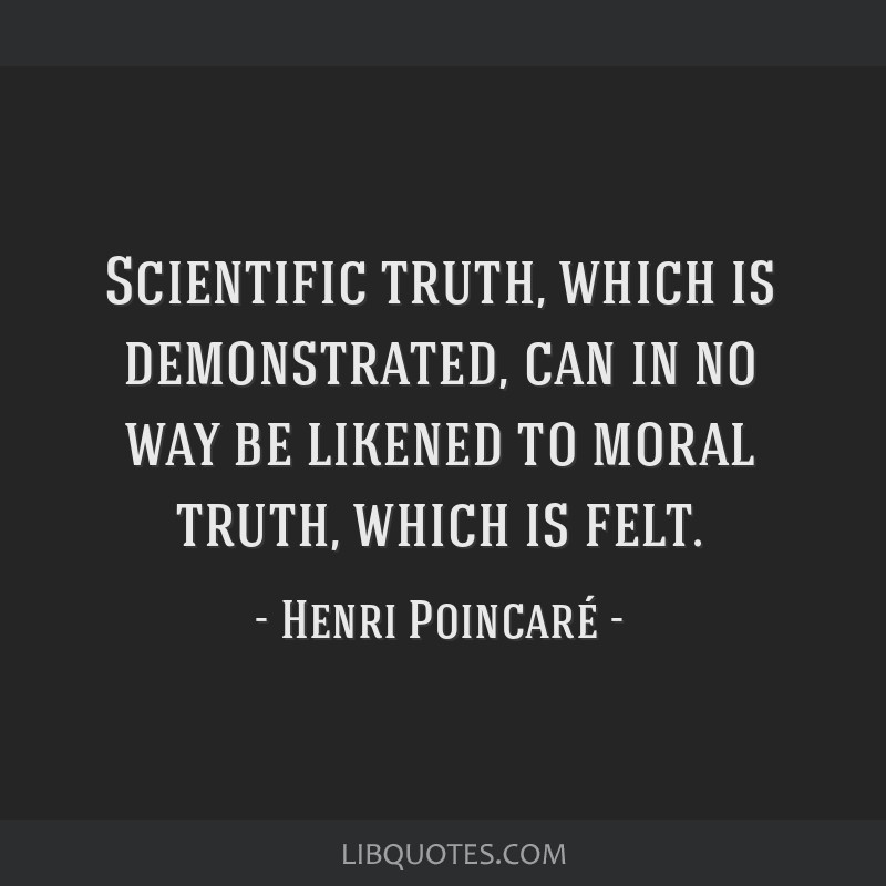 Scientific truth, which is demonstrated, can in no way be likened to moral truth, which is felt.