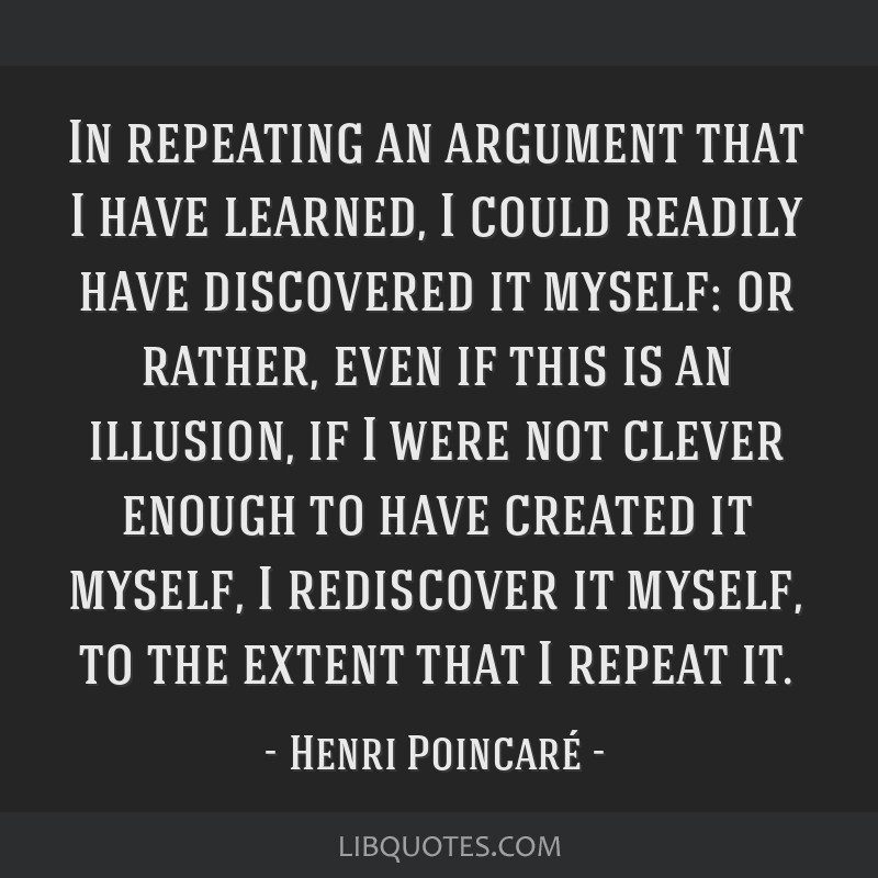 In repeating an argument that I have learned, I could readily have discovered it myself: or rather, even if this is an illusion, if I were not clever ...