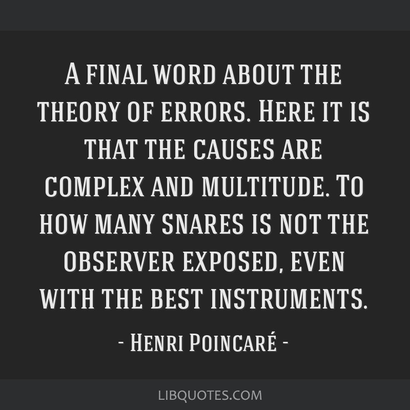 A final word about the theory of errors. Here it is that the causes are complex and multitude. To how many snares is not the observer exposed, even...