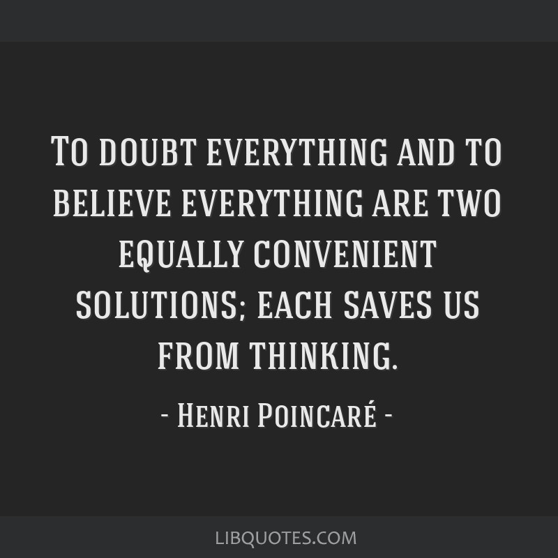 To doubt everything and to believe everything are two equally convenient solutions; each saves us from thinking.