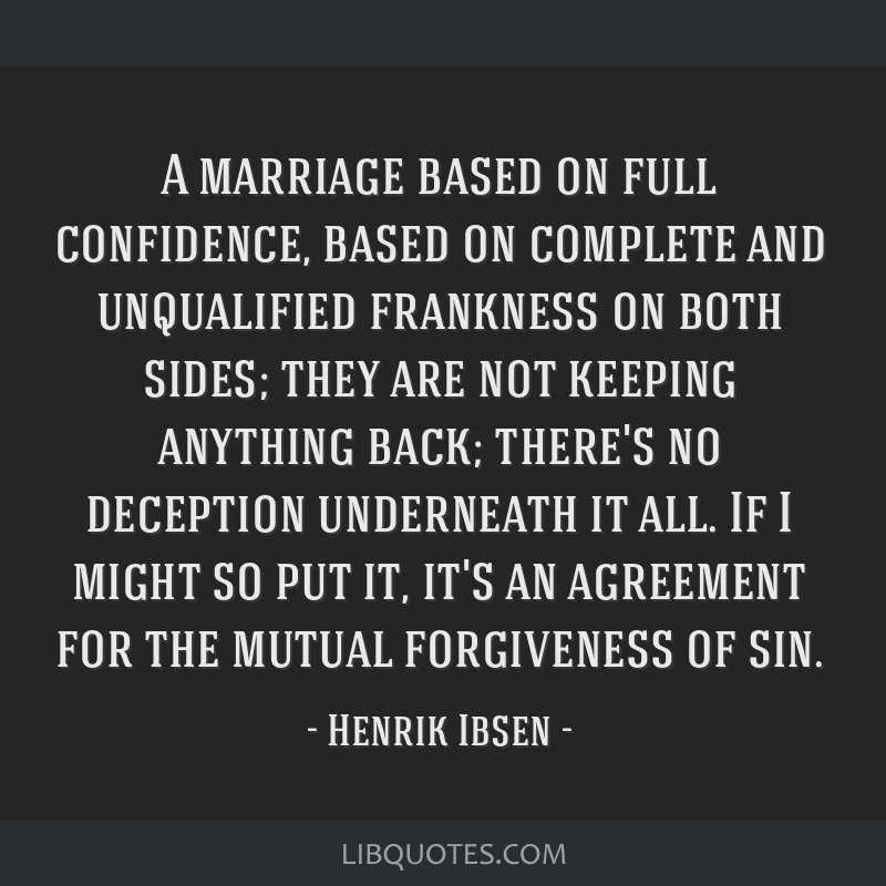 A marriage based on full confidence, based on complete and unqualified frankness on both sides; they are not keeping anything back; there's no...