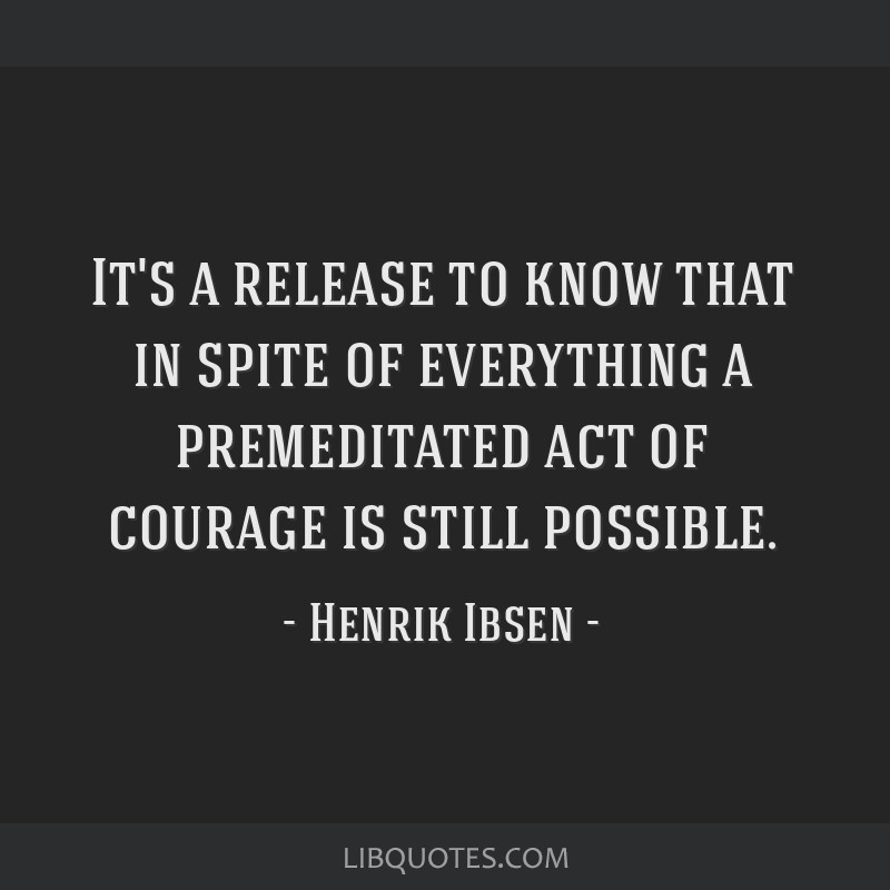 It's a release to know that in spite of everything a premeditated act of courage is still possible.