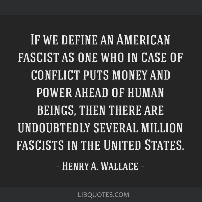 If we define an American fascist as one who in case of conflict puts money and power ahead of human beings, then there are undoubtedly several...