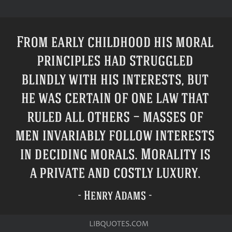 From early childhood his moral principles had struggled blindly with his interests, but he was certain of one law that ruled all others — masses of ...
