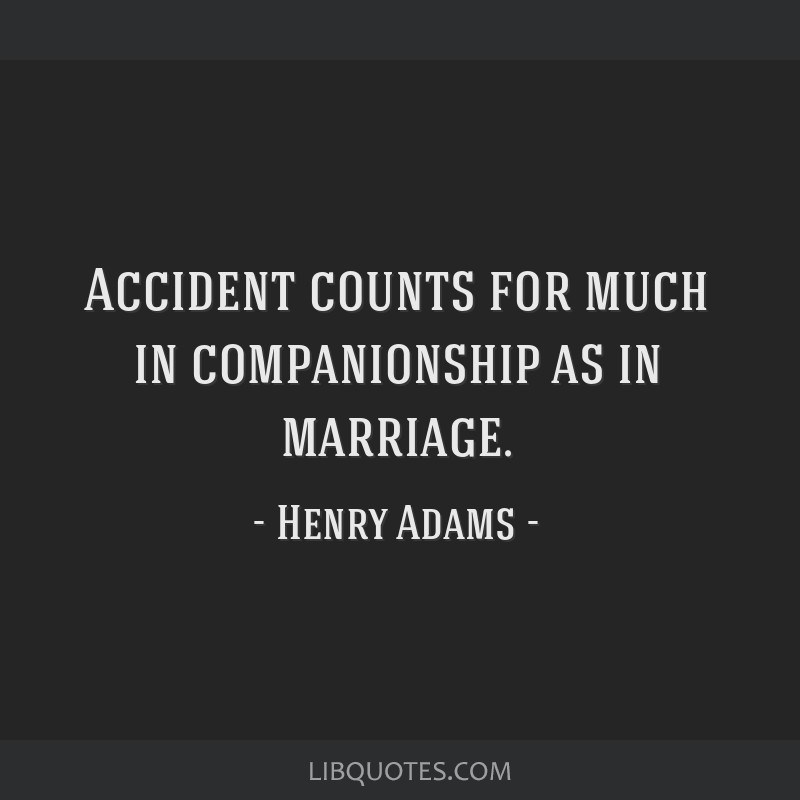 Accident counts for much in companionship as in marriage.