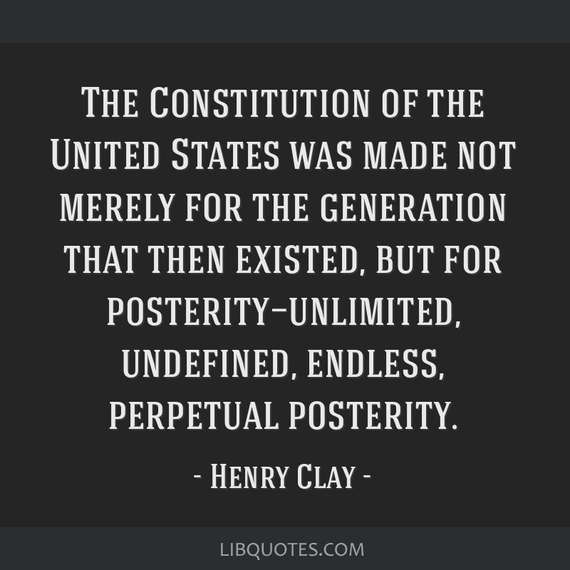 The Constitution of the United States was made not merely for the generation that then existed, but for posterity—unlimited, undefined, endless,...