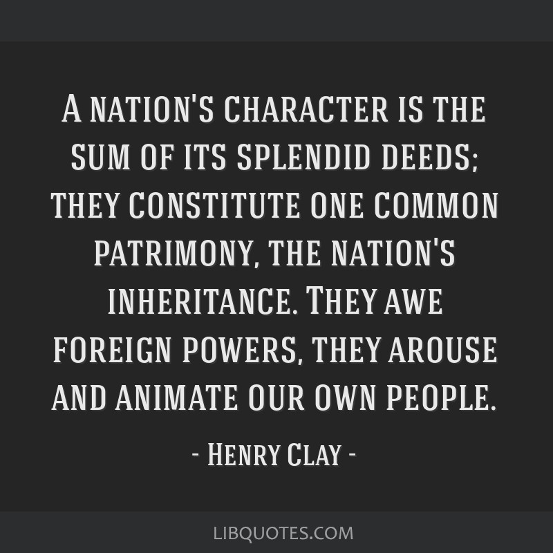 A nation's character is the sum of its splendid deeds; they constitute one common patrimony, the nation's inheritance. They awe foreign powers, they...