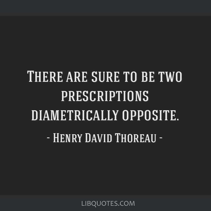 There are sure to be two prescriptions diametrically opposite.