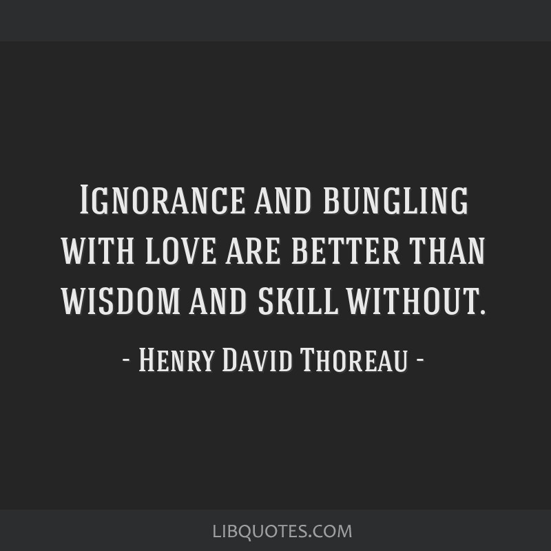 Ignorance and bungling with love are better than wisdom and skill without.