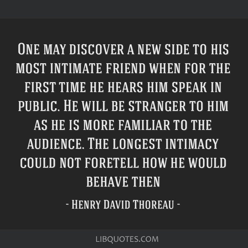 One may discover a new side to his most intimate friend when for the first time he hears him speak in public. He will be stranger to him as he is...