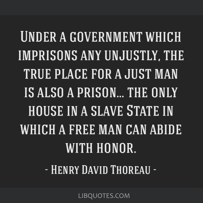 Under a government which imprisons any unjustly, the true place for a just man is also a prison... the only house in a slave State in which a free...