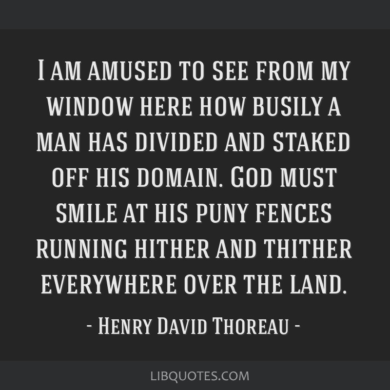 I am amused to see from my window here how busily a man has divided and staked off his domain. God must smile at his puny fences running hither and...