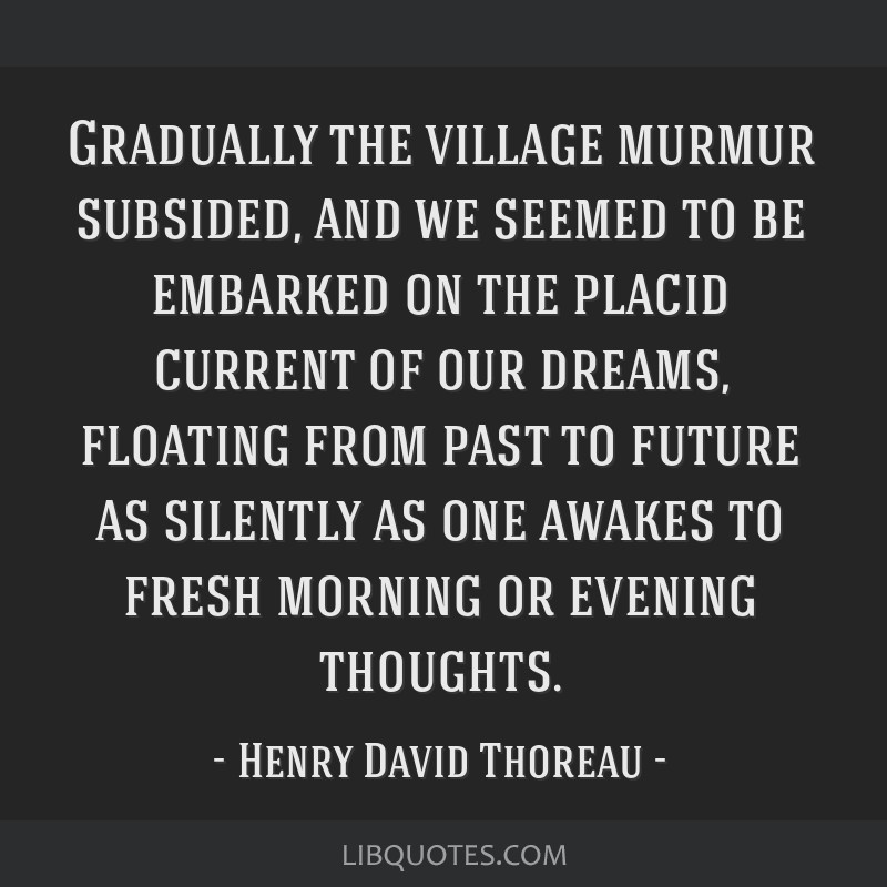 Gradually the village murmur subsided, and we seemed to be embarked on the placid current of our dreams, floating from past to future as silently as...