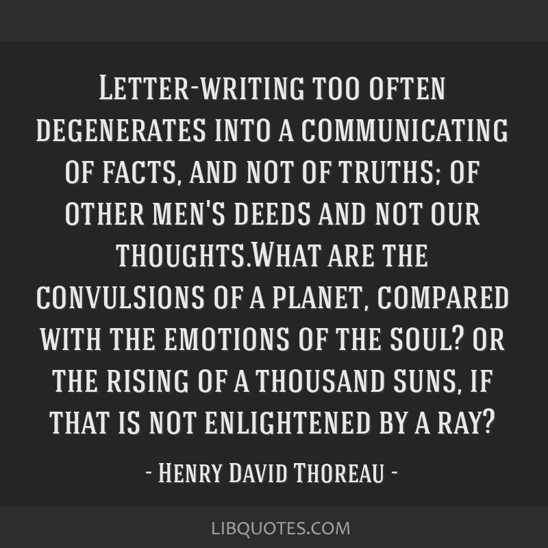 Letter-writing too often degenerates into a communicating of facts, and not of truths; of other men's deeds and not our thoughts.What are the...