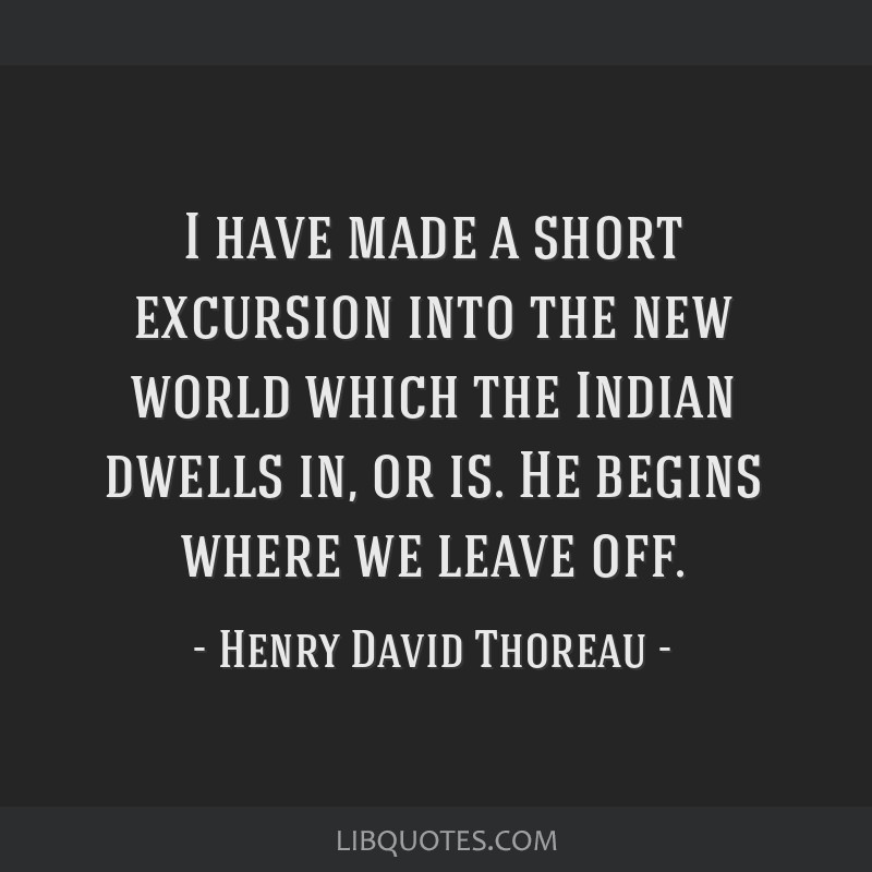 I have made a short excursion into the new world which the Indian dwells in, or is. He begins where we leave off.