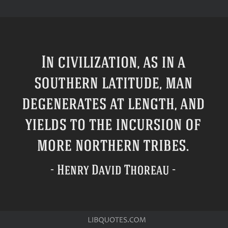 In civilization, as in a southern latitude, man degenerates at length, and yields to the incursion of more northern tribes.