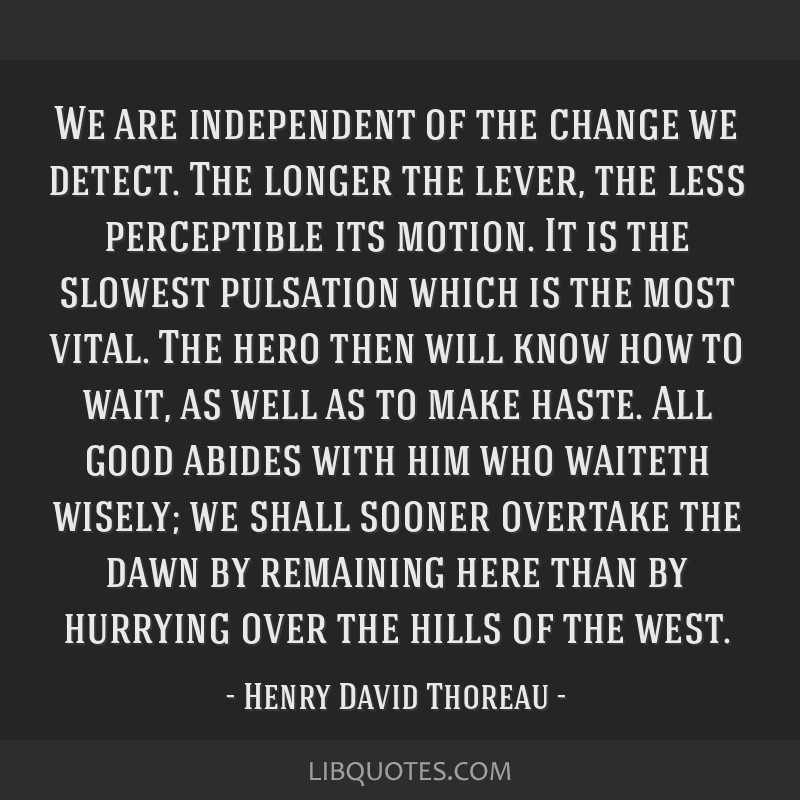 We are independent of the change we detect. The longer the lever, the less perceptible its motion. It is the slowest pulsation which is the most...