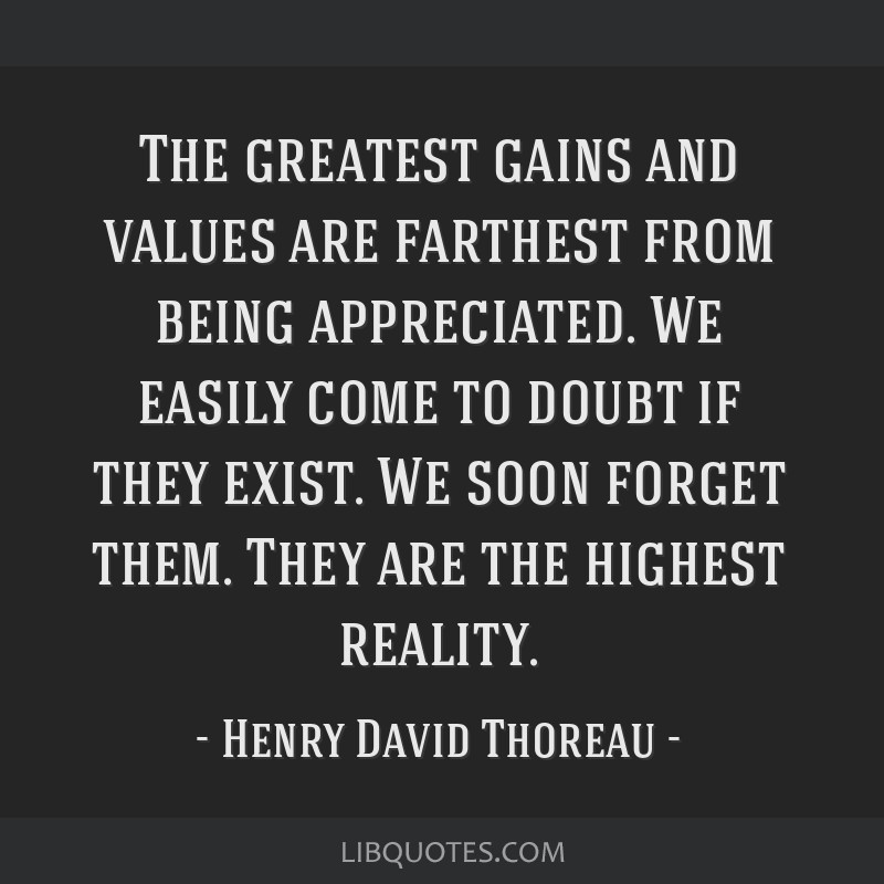 The greatest gains and values are farthest from being appreciated. We easily come to doubt if they exist. We soon forget them. They are the highest...