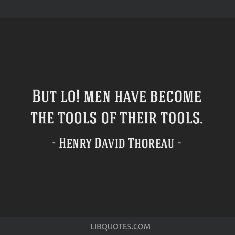 But lo! men have become the tools of their tools.