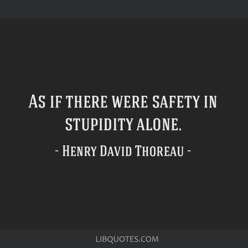 As if there were safety in stupidity alone.