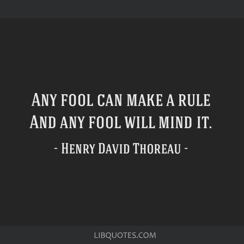 Any fool can make a rule And any fool will mind it.