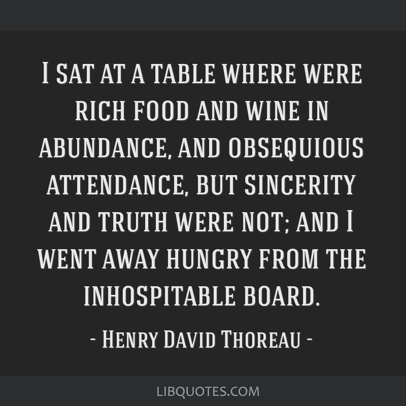 I sat at a table where were rich food and wine in abundance, and obsequious attendance, but sincerity and truth were not; and I went away hungry from ...