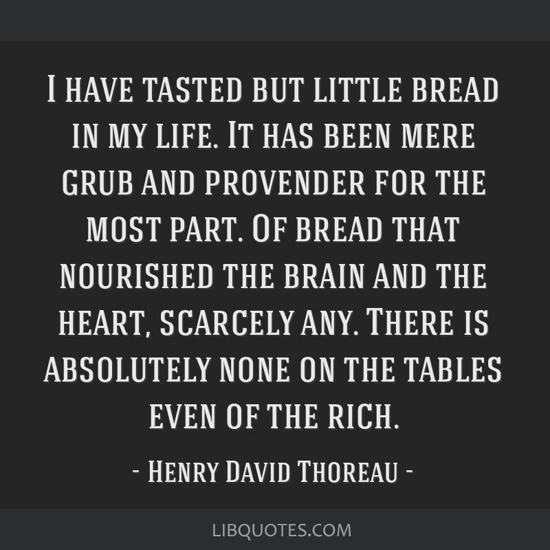 I have tasted but little bread in my life. It has been mere grub and provender for the most part. Of bread that nourished the brain and the heart,...