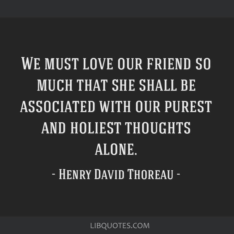 We must love our friend so much that she shall be associated with our purest and holiest thoughts alone.