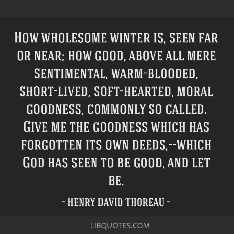 How wholesome winter is, seen far or near; how good, above all mere sentimental, warm-blooded, short-lived, soft-hearted, moral goodness, commonly so ...